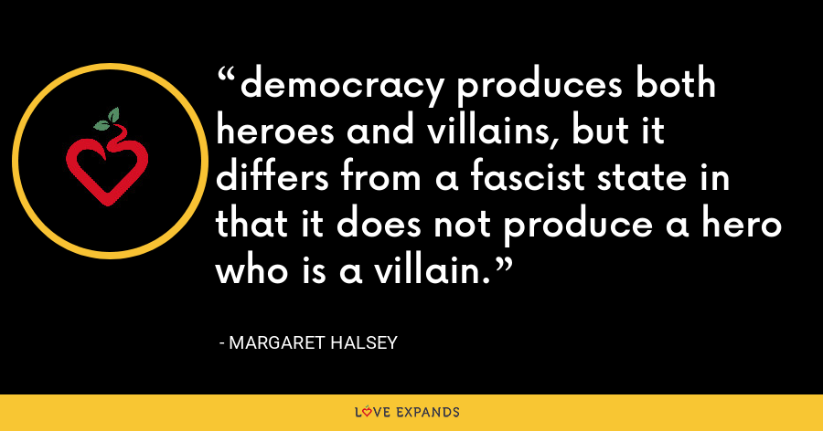 democracy produces both heroes and villains, but it differs from a fascist state in that it does not produce a hero who is a villain. - Margaret Halsey