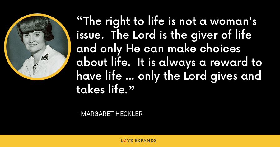 The right to life is not a woman's issue.  The Lord is the giver of life and only He can make choices about life.  It is always a reward to have life ... only the Lord gives and takes life. - Margaret Heckler