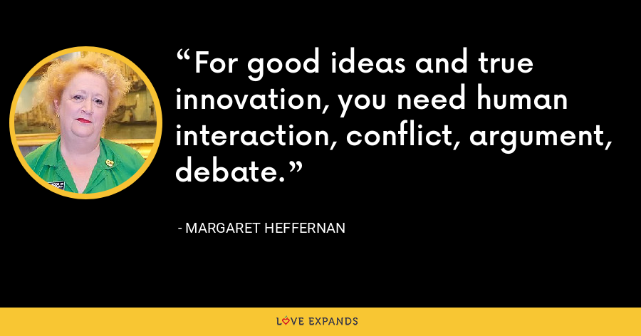 For good ideas and true innovation, you need human interaction, conflict, argument, debate. - Margaret Heffernan