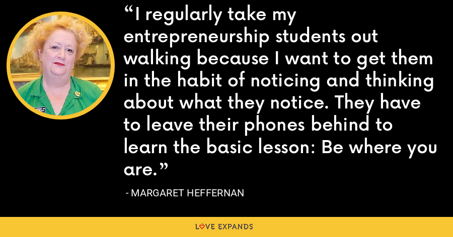 I regularly take my entrepreneurship students out walking because I want to get them in the habit of noticing and thinking about what they notice. They have to leave their phones behind to learn the basic lesson: Be where you are. - Margaret Heffernan
