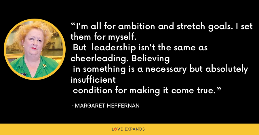 I'm all for ambition and stretch goals. I set them for myself. But  leadership isn't the same as cheerleading. Believing in something is a necessary but absolutely insufficient condition for making it come true. - Margaret Heffernan