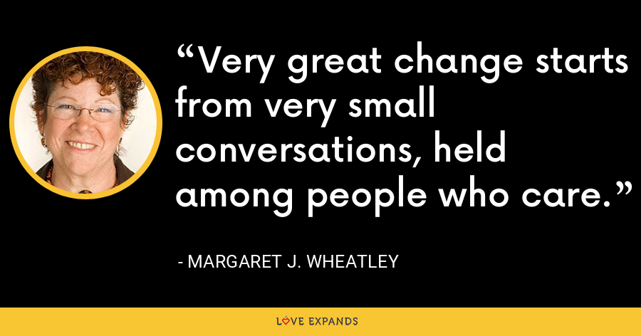 Very great change starts from very small conversations, held among people who care. - Margaret J. Wheatley