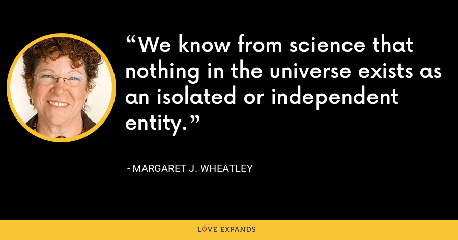 We know from science that nothing in the universe exists as an isolated or independent entity. - Margaret J. Wheatley