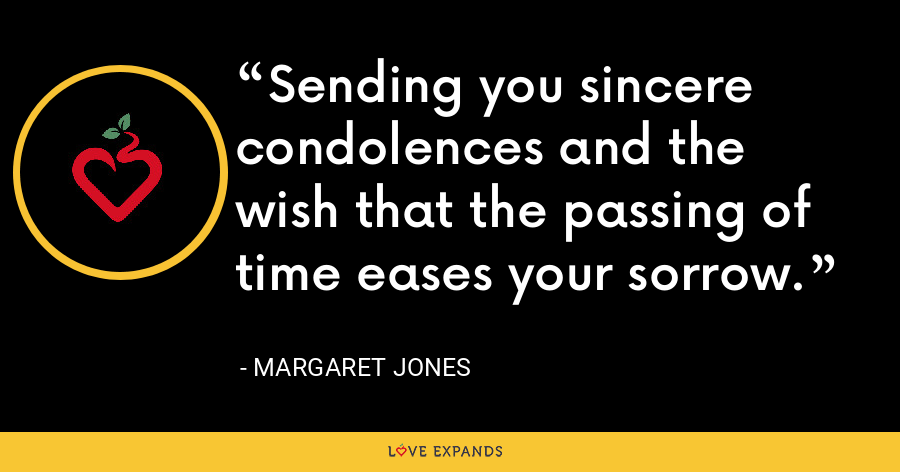 Sending you sincere condolences and the wish that the passing of time eases your sorrow. - Margaret Jones