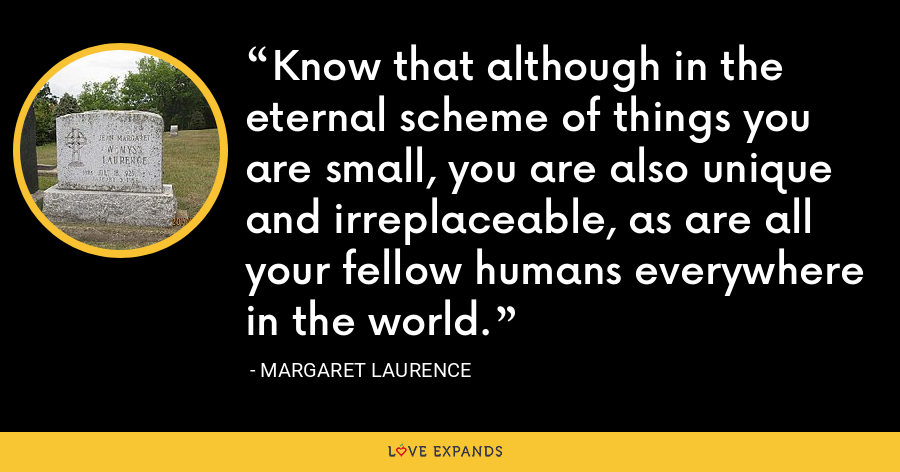 Know that although in the eternal scheme of things you are small, you are also unique and irreplaceable, as are all your fellow humans everywhere in the world. - Margaret Laurence