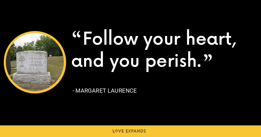 Follow your heart, and you perish. - Margaret Laurence