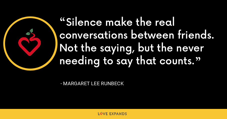 Silence make the real conversations between friends. Not the saying, but the never needing to say that counts. - Margaret Lee Runbeck