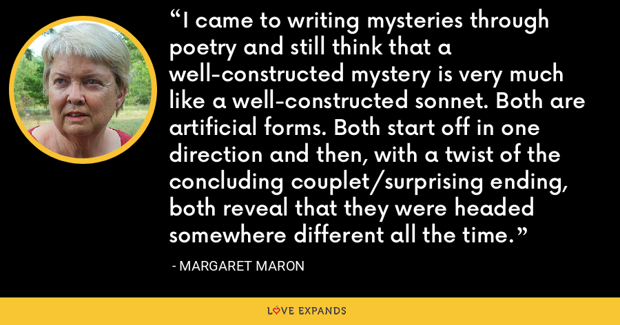 I came to writing mysteries through poetry and still think that a well-constructed mystery is very much like a well-constructed sonnet. Both are artificial forms. Both start off in one direction and then, with a twist of the concluding couplet/surprising ending, both reveal that they were headed somewhere different all the time. - Margaret Maron