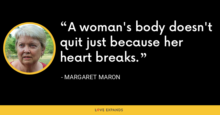 A woman's body doesn't quit just because her heart breaks. - Margaret Maron