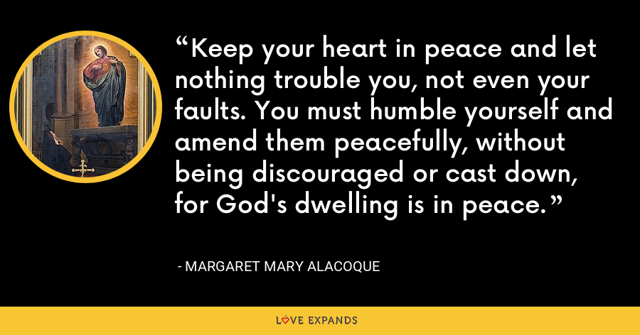 Keep your heart in peace and let nothing trouble you, not even your faults. You must humble yourself and amend them peacefully, without being discouraged or cast down, for God's dwelling is in peace. - Margaret Mary Alacoque