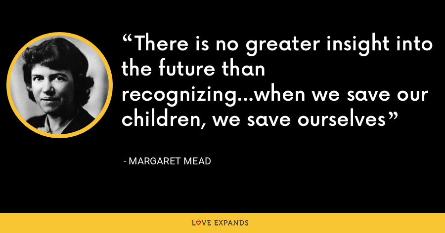 There is no greater insight into the future than recognizing...when we save our children, we save ourselves - Margaret Mead