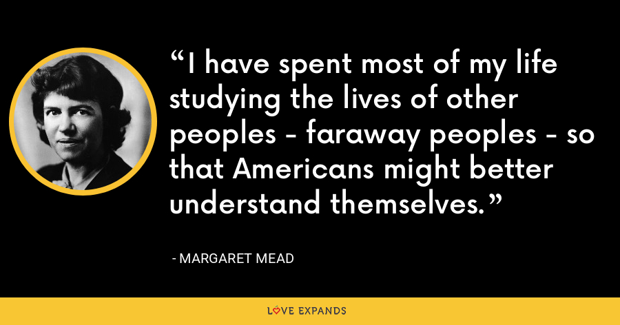 I have spent most of my life studying the lives of other peoples - faraway peoples - so that Americans might better understand themselves. - Margaret Mead