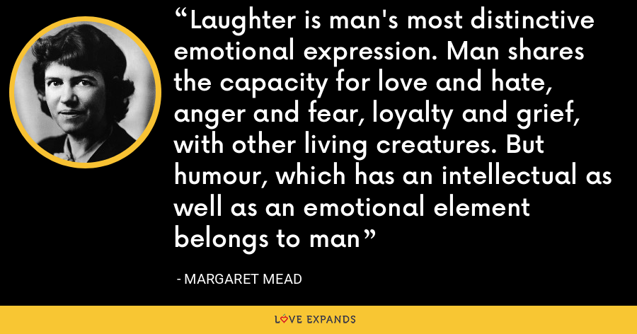 Laughter is man's most distinctive emotional expression. Man shares the capacity for love and hate, anger and fear, loyalty and grief, with other living creatures. But humour, which has an intellectual as well as an emotional element belongs to man - Margaret Mead