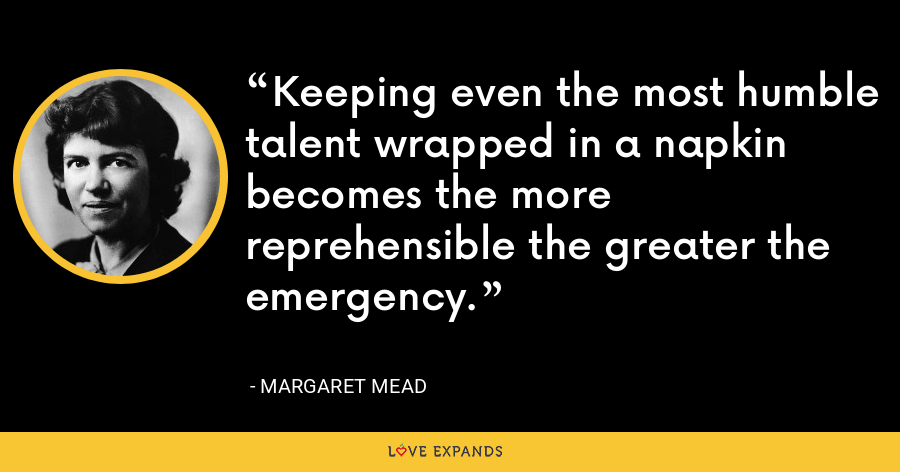 Keeping even the most humble talent wrapped in a napkin becomes the more reprehensible the greater the emergency. - Margaret Mead