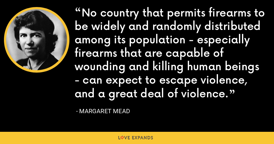 No country that permits firearms to be widely and randomly distributed among its population - especially firearms that are capable of wounding and killing human beings - can expect to escape violence, and a great deal of violence. - Margaret Mead
