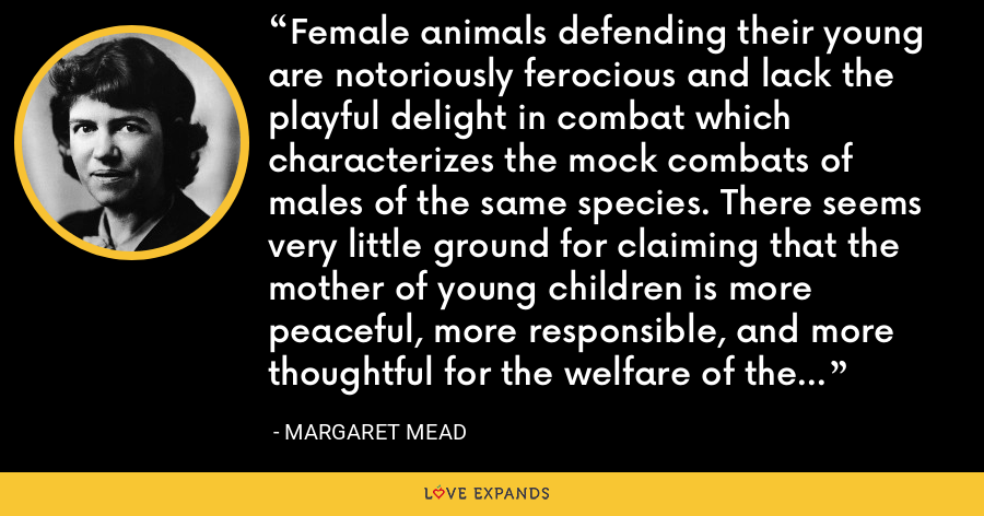 Female animals defending their young are notoriously ferocious and lack the playful delight in combat which characterizes the mock combats of males of the same species. There seems very little ground for claiming that the mother of young children is more peaceful, more responsible, and more thoughtful for the welfare of the human race than is her husband or brother. - Margaret Mead