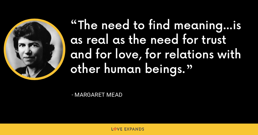 The need to find meaning...is as real as the need for trust and for love, for relations with other human beings. - Margaret Mead
