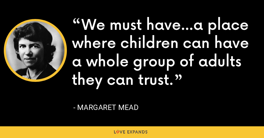 We must have...a place where children can have a whole group of adults  they can trust. - Margaret Mead