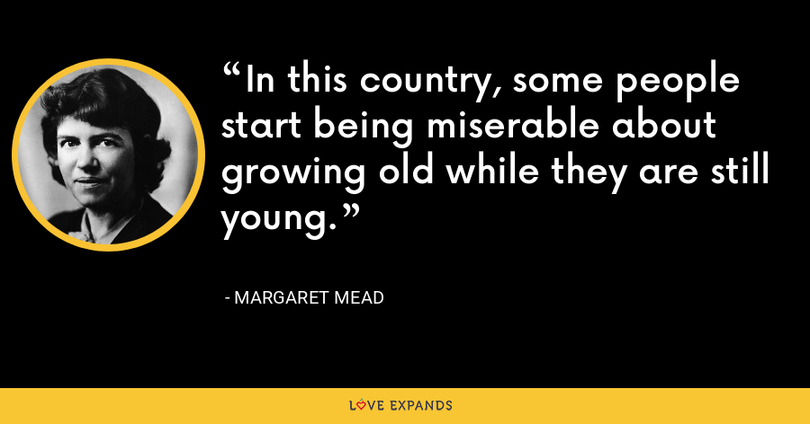 In this country, some people start being miserable about growing old while they are still young. - Margaret Mead