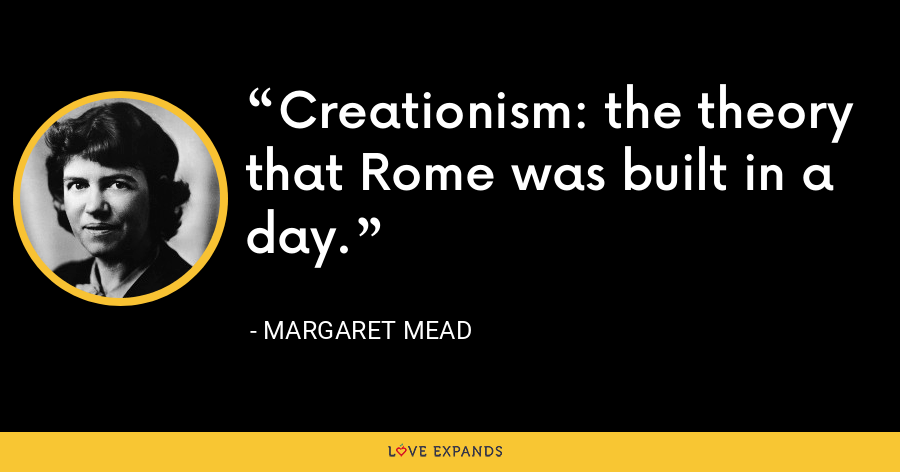 Creationism: the theory that Rome was built in a day. - Margaret Mead