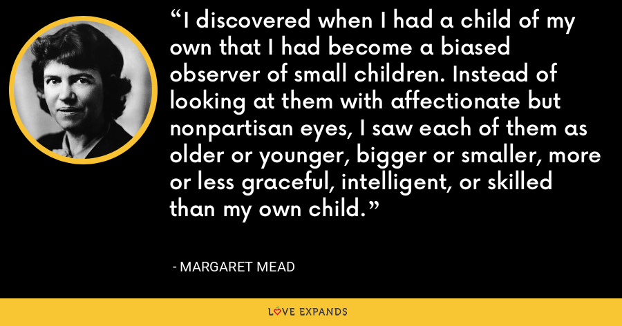 I discovered when I had a child of my own that I had become a biased observer of small children. Instead of looking at them with affectionate but nonpartisan eyes, I saw each of them as older or younger, bigger or smaller, more or less graceful, intelligent, or skilled than my own child. - Margaret Mead