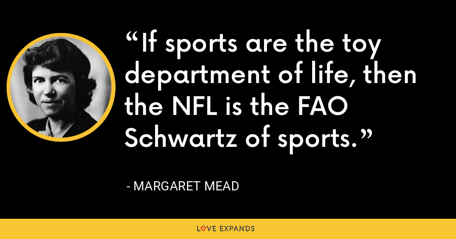 If sports are the toy department of life, then the NFL is the FAO Schwartz of sports. - Margaret Mead