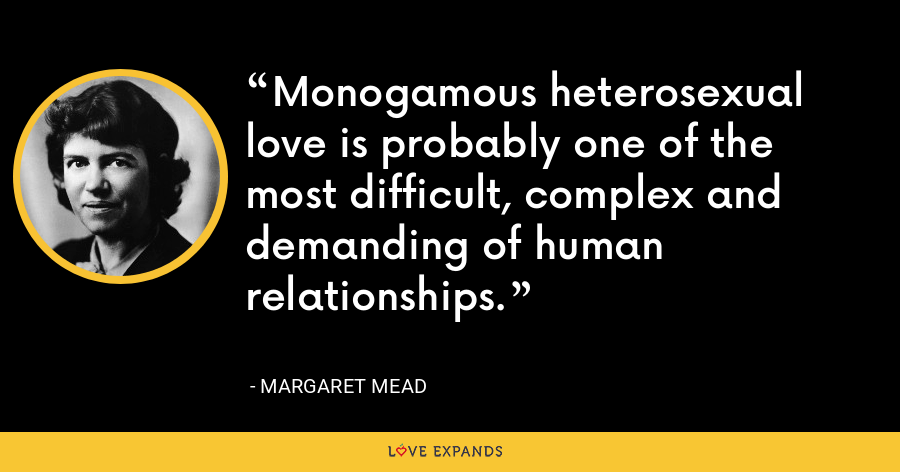 Monogamous heterosexual love is probably one of the most difficult, complex and demanding of human relationships. - Margaret Mead