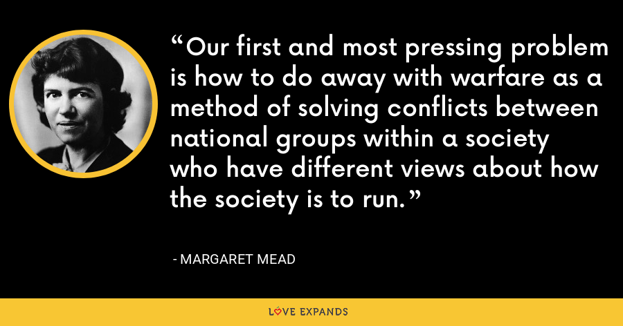 Our first and most pressing problem is how to do away with warfare as a method of solving conflicts between national groups within a society who have different views about how the society is to run. - Margaret Mead