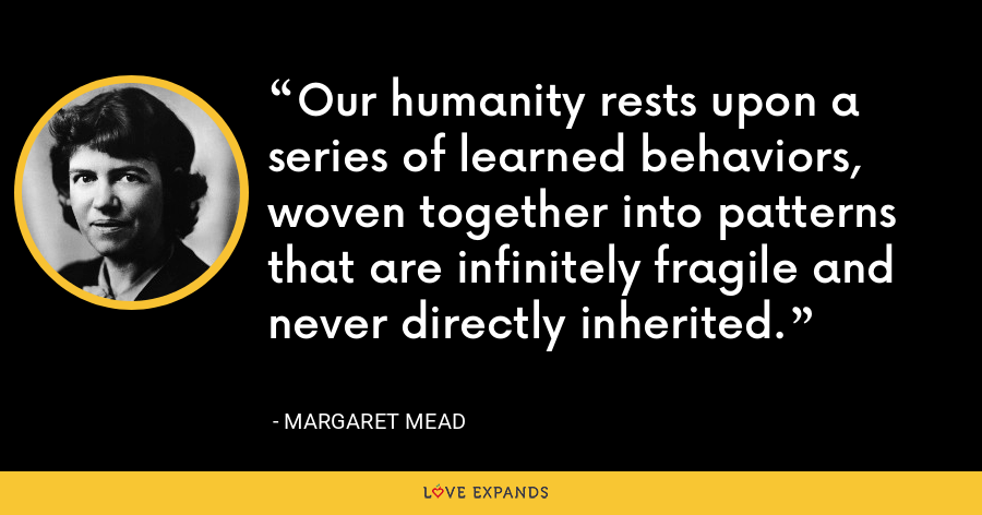 Our humanity rests upon a series of learned behaviors, woven together into patterns that are infinitely fragile and never directly inherited. - Margaret Mead