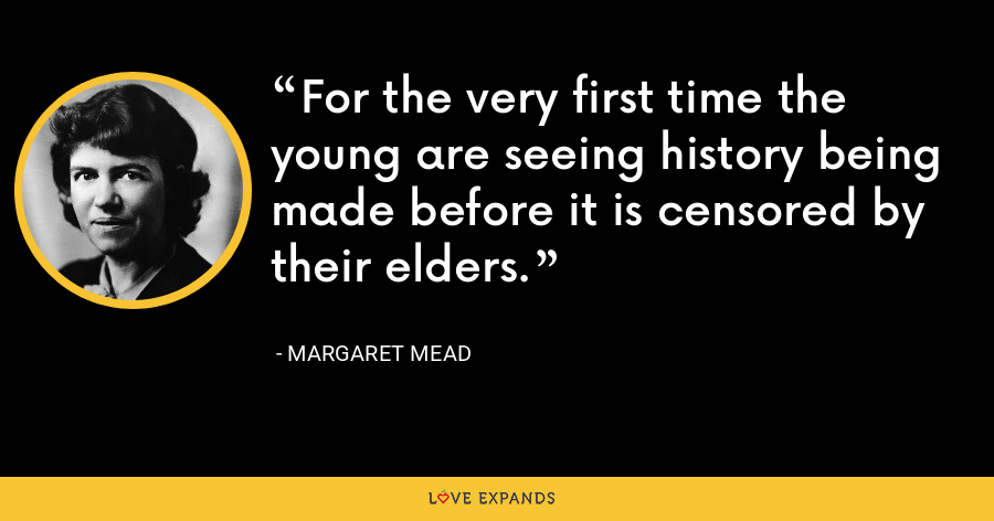 For the very first time the young are seeing history being made before it is censored by their elders. - Margaret Mead