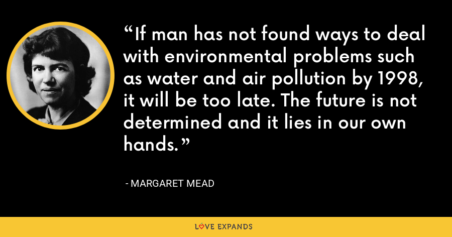 If man has not found ways to deal with environmental problems such as water and air pollution by 1998, it will be too late. The future is not determined and it lies in our own hands. - Margaret Mead