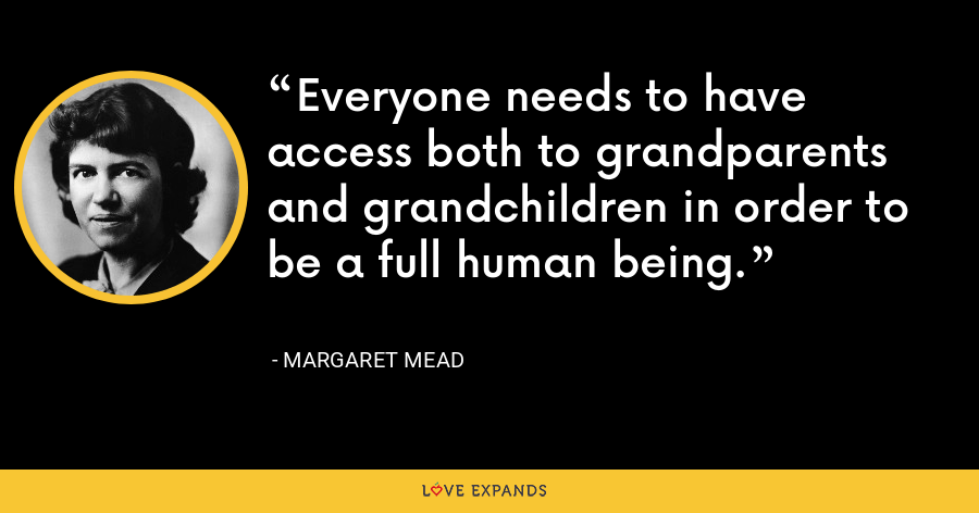 Everyone needs to have access both to grandparents and grandchildren in order to be a full human being. - Margaret Mead