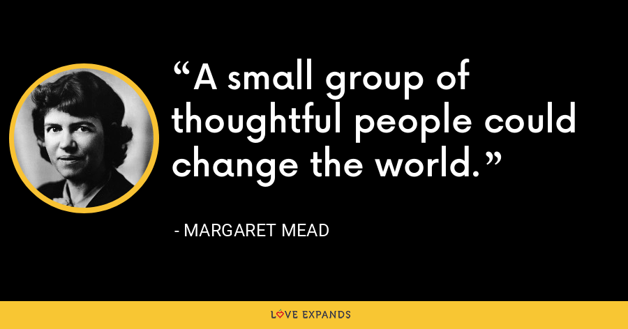 A small group of thoughtful people could change the world. - Margaret Mead