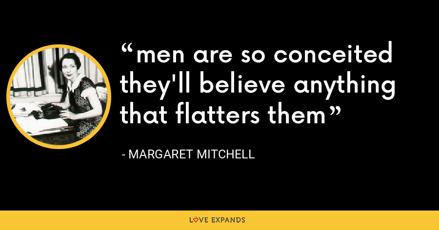 men are so conceited they'll believe anything that flatters them - Margaret Mitchell