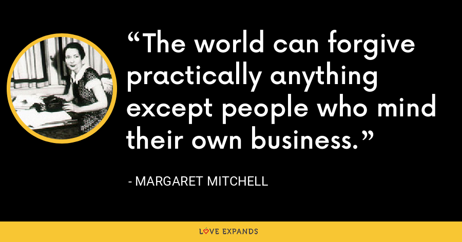 The world can forgive practically anything except people who mind their own business. - Margaret Mitchell