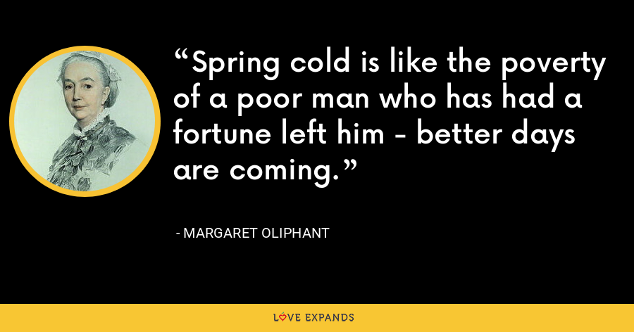 Spring cold is like the poverty of a poor man who has had a fortune left him - better days are coming. - Margaret Oliphant