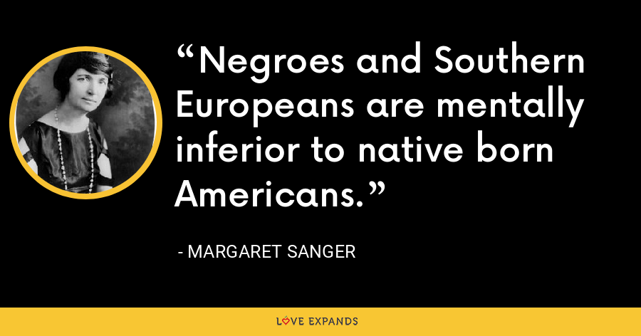 Negroes and Southern Europeans are mentally inferior to native born Americans. - Margaret Sanger