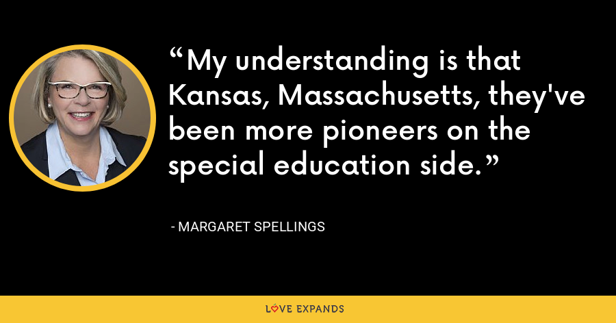 My understanding is that Kansas, Massachusetts, they've been more pioneers on the special education side. - Margaret Spellings