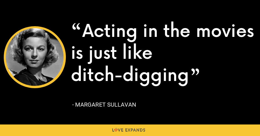 Acting in the movies is just like ditch-digging - Margaret Sullavan