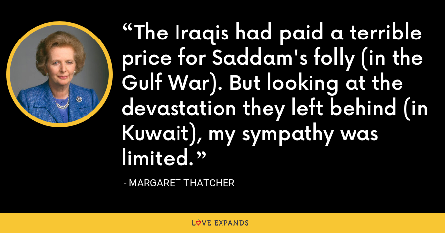 The Iraqis had paid a terrible price for Saddam's folly (in the Gulf War). But looking at the devastation they left behind (in Kuwait), my sympathy was limited. - Margaret Thatcher