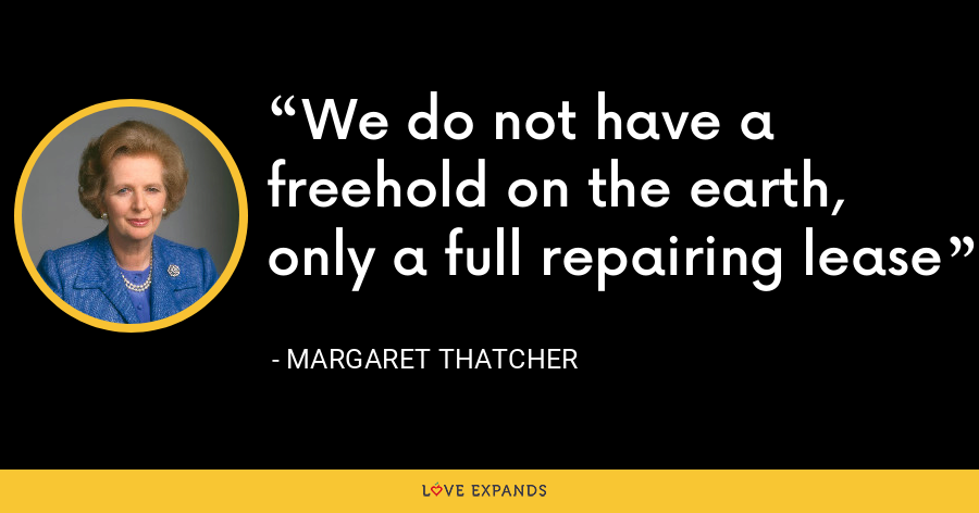 We do not have a freehold on the earth, only a full repairing lease - Margaret Thatcher
