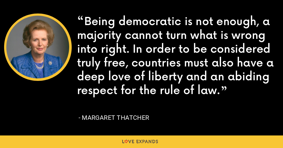 Being democratic is not enough, a majority cannot turn what is wrong into right. In order to be considered truly free, countries must also have a deep love of liberty and an abiding respect for the rule of law. - Margaret Thatcher