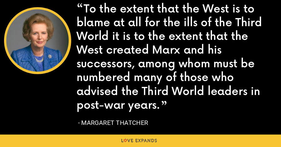 To the extent that the West is to blame at all for the ills of the Third World it is to the extent that the West created Marx and his successors, among whom must be numbered many of those who advised the Third World leaders in post-war years. - Margaret Thatcher