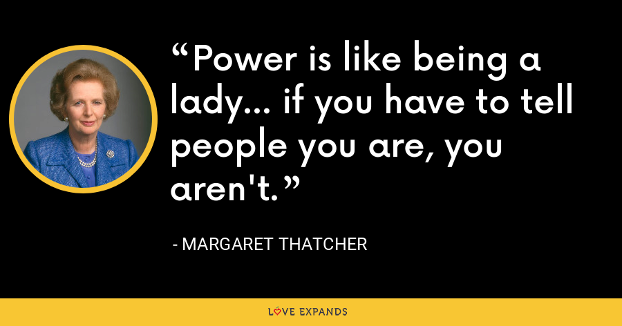 Power is like being a lady... if you have to tell people you are, you aren't. - Margaret Thatcher