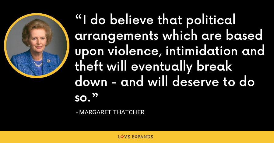 I do believe that political arrangements which are based upon violence, intimidation and theft will eventually break down - and will deserve to do so. - Margaret Thatcher