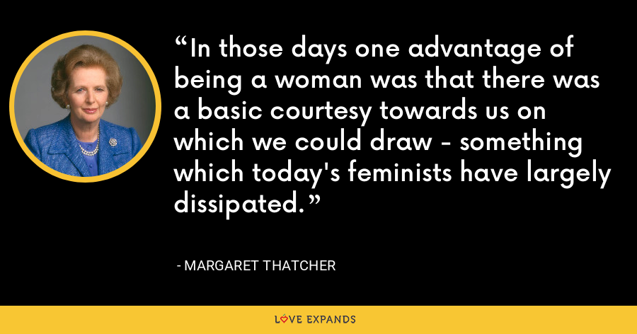 In those days one advantage of being a woman was that there was a basic courtesy towards us on which we could draw - something which today's feminists have largely dissipated. - Margaret Thatcher