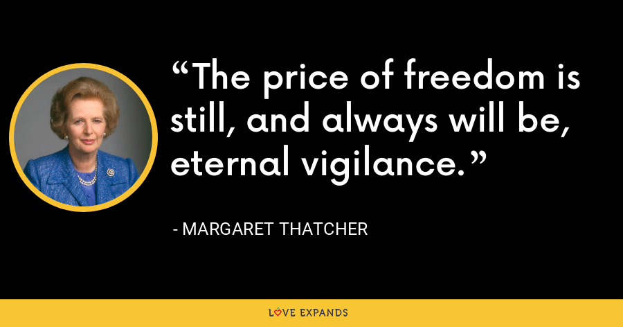 The price of freedom is still, and always will be, eternal vigilance. - Margaret Thatcher