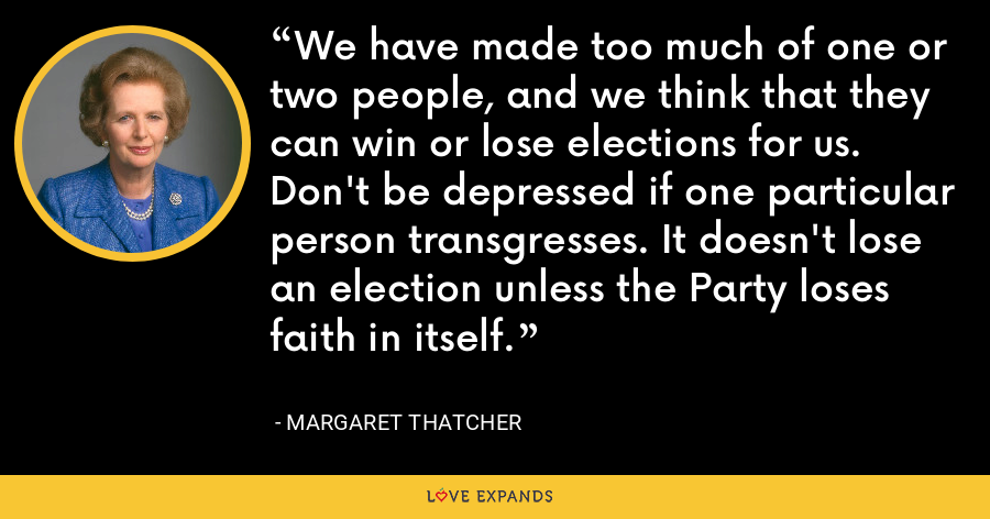 We have made too much of one or two people, and we think that they can win or lose elections for us. Don't be depressed if one particular person transgresses. It doesn't lose an election unless the Party loses faith in itself. - Margaret Thatcher