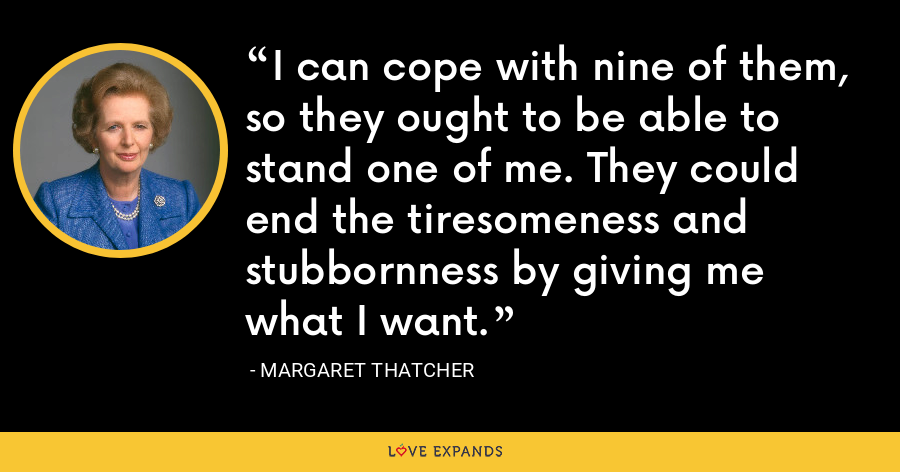 I can cope with nine of them, so they ought to be able to stand one of me. They could end the tiresomeness and stubbornness by giving me what I want. - Margaret Thatcher
