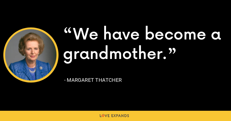We have become a grandmother. - Margaret Thatcher